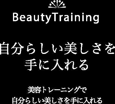 Beauty Tranining/ 自分らしい美しさを 手に入れる/ 美容トレーニングで 自分らしい美しさを手に入れる